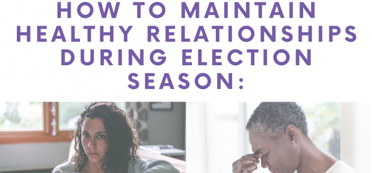 10.13.20 | How to Maintain Healthy Relationships During Election Season
